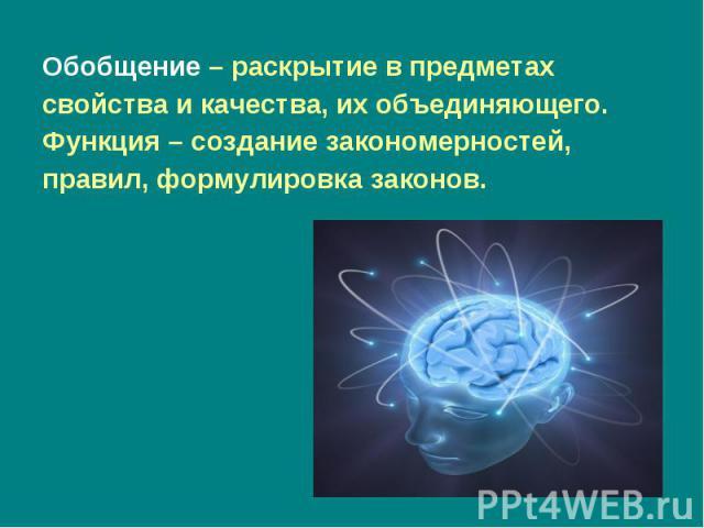 Обобщение – раскрытие в предметах Обобщение – раскрытие в предметах свойства и качества, их объединяющего. Функция – создание закономерностей, правил, формулировка законов.