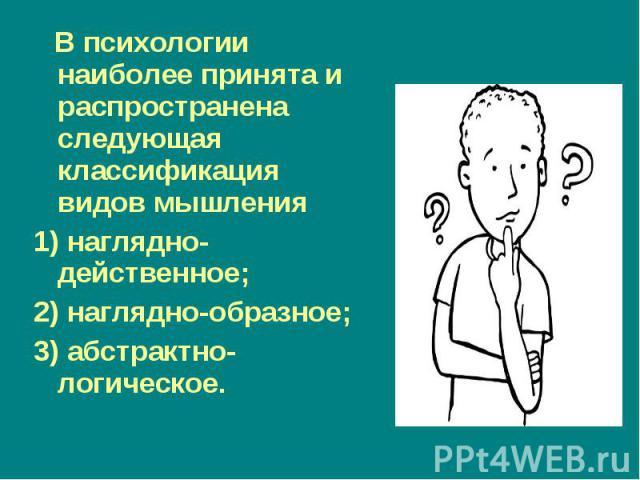 В психологии наиболее принята и распространена следующая классификация видов мышления В психологии наиболее принята и распространена следующая классификация видов мышления 1) наглядно-действенное; 2) наглядно-образное; 3) абстрактно-логическое.
