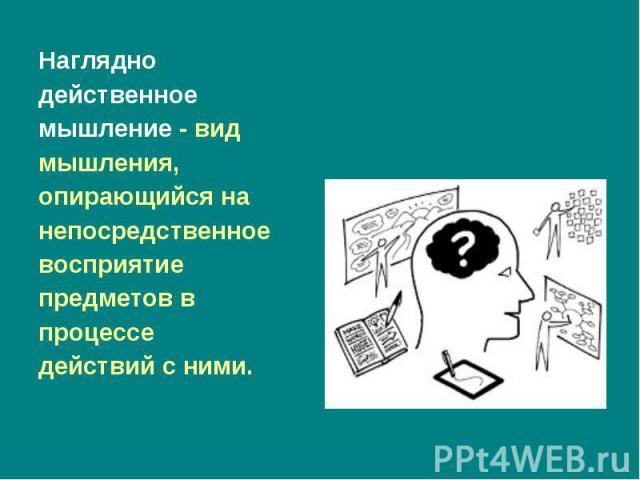 Наглядно Наглядно действенное мышление- вид мышления, опирающийся на непосредственное восприятие предметов в процессе действий с ними.