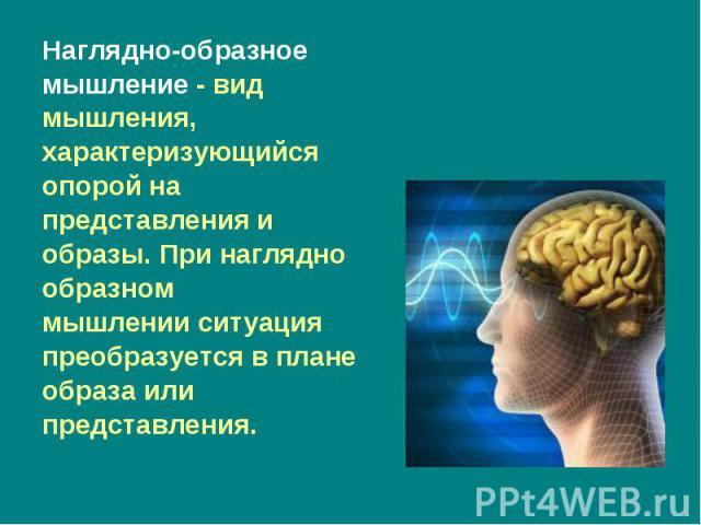 Наглядно-образное Наглядно-образное мышление-вид мышления, характеризующийся опорой на представления и образы. При наглядно образном мышленииситуация преобразуется в плане образа или представления.