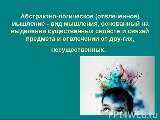 Абстрактно-логическое (отвлеченное) мышление- вид мышления, основанный на выделении существенных свойств и связей предмета и отвлечении от других, несущественных.