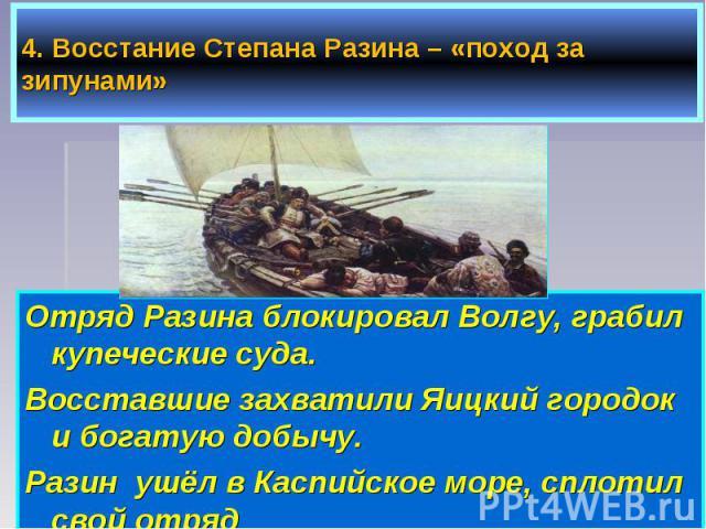 Отряд Разина блокировал Волгу, грабил купеческие суда. Отряд Разина блокировал Волгу, грабил купеческие суда. Восставшие захватили Яицкий городок и богатую добычу. Разин ушёл в Каспийское море, сплотил свой отряд