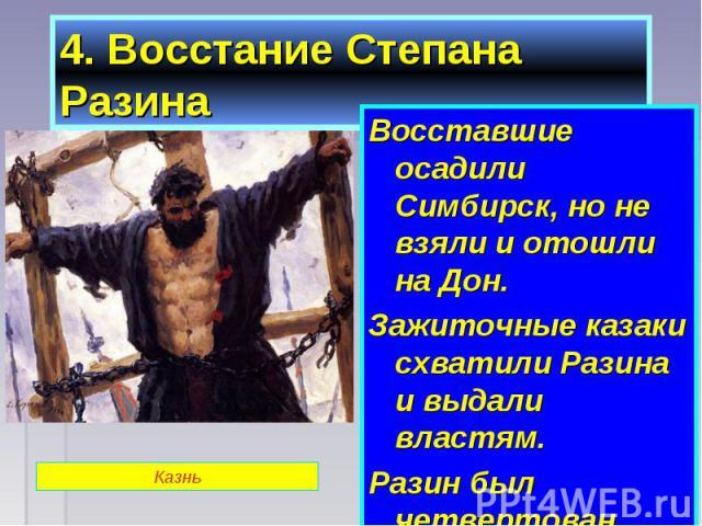 Восставшие осадили Симбирск, но не взяли и отошли на Дон. Восставшие осадили Симбирск, но не взяли и отошли на Дон. Зажиточные казаки схватили Разина и выдали властям. Разин был четвертован.