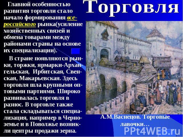 Главной особенностью развития торговли стало начало формирования все-российского рынка(усиление хозяйственных связей и обмена товарами между районами страны на основе их специализации). Главной особенностью развития торговли стало начало формировани…