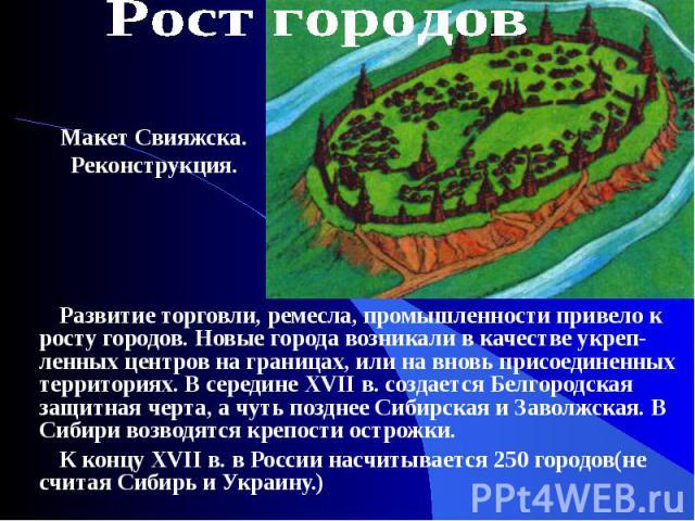 Развитие торговли, ремесла, промышленности привело к росту городов. Новые города возникали в качестве укреп-ленных центров на границах, или на вновь присоединенных территориях. В середине XVII в. создается Белгородская защитная черта, а чуть позднее…