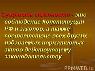 Сущность законности - это соблюдение Конституции РФ и законов, а также соответст