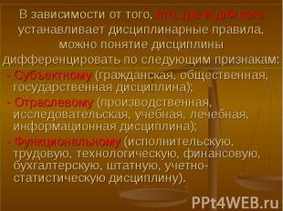- Субъектному (гражданская, общественная, государственная дисциплина); - Субъект