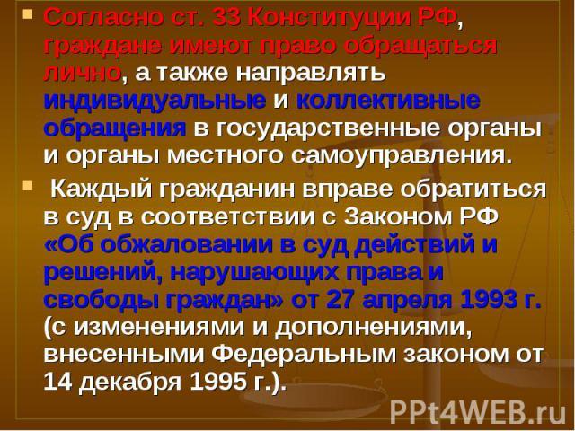 Согласно ст. 33 Конституции РФ, граждане имеют право обращаться лично, а также направлять индивидуальные и коллективные обращения в государственные органы и органы местного самоуправления. Согласно ст. 33 Конституции РФ, граждане имеют право обращат…