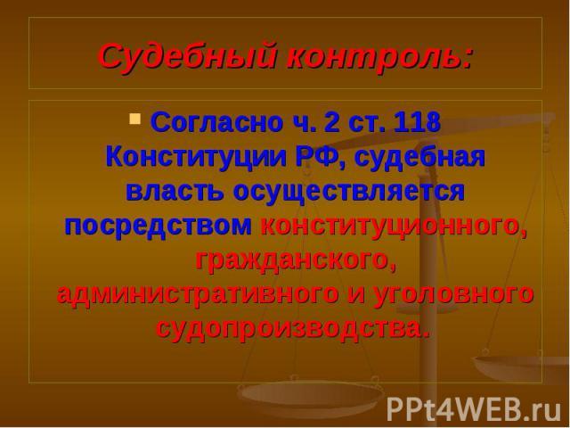 Согласно ч. 2 ст. 118 Конституции РФ, судебная власть осуществляется посредством конституционного, гражданского, административного и уголовного судопроизводства. Согласно ч. 2 ст. 118 Конституции РФ, судебная власть осуществляется посредством консти…