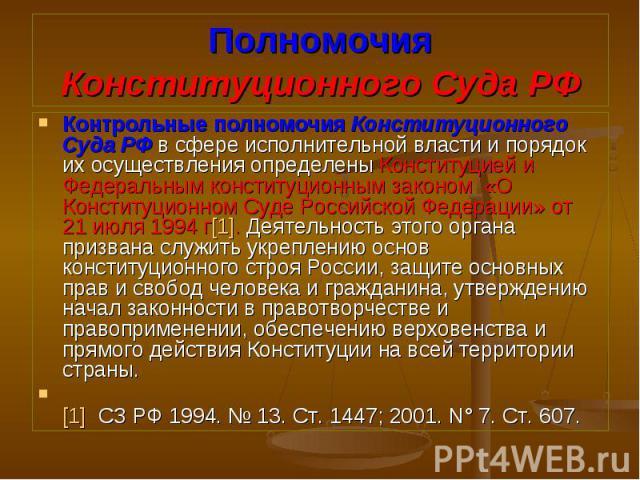 Контрольные полномочия Конституционного Суда РФ в сфере исполнительной власти и порядок их осуществления определены Конституцией и Федеральным конституционным законом «О Конституционном Суде Российской Федерации» от 21 июля 1994 г[1]. Деятельность э…