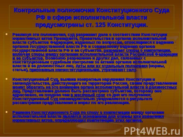 Реализуя эти полномочия, суд разрешает дела о соответствии Конституции нормативных актов Президента, Правительства и органов исполнительной власти субъектов Федерации, изданных по вопросам, относящимся к ведению органов государственной власти РФ и с…