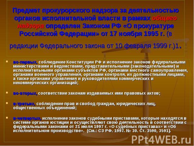 во-первых, соблюдение Конституции РФ и исполнение законов федеральными министерствами и ведомствами, представительными (законодательными) и исполнительными органами субъектов РФ, органами местного самоуправления, органами военного управления, органа…