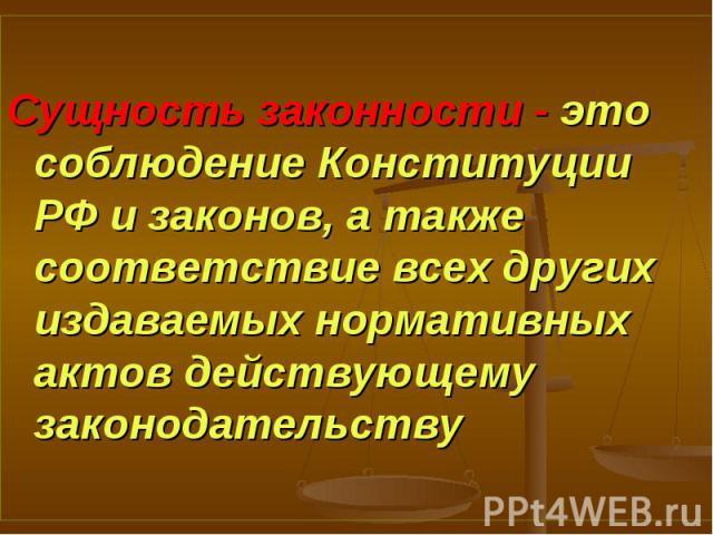 Сущность законности - это соблюдение Конституции РФ и законов, а также соответствие всех других издаваемых нормативных актов действующему законодательству