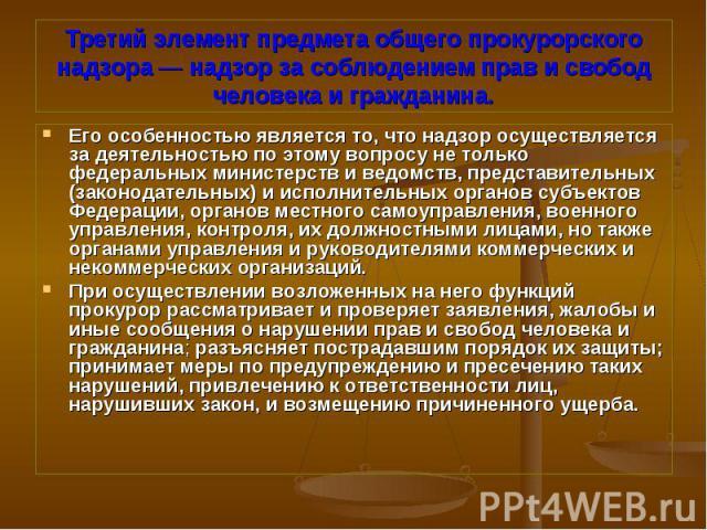 Его особенностью является то, что надзор осуществляется за деятельностью по этому вопросу не только федеральных министерств и ведомств, представительных (законодательных) и исполнительных органов субъектов Федерации, органов местного самоуправления,…