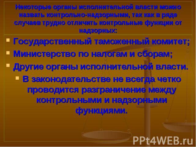 Государственный таможенный комитет; Государственный таможенный комитет; Министерство по налогам и сборам; Другие органы исполнительной власти. В законодательстве не всегда четко проводится разграничение между контрольными и надзорными функциями.