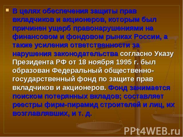 В целях обеспечения защиты прав вкладчиков и акционеров, которым был причинен ущерб правонарушениями на финансовом и фондовом рынках России, а также усиления ответственности за нарушения законодательства согласно Указу Президента РФ от 18 ноября 199…