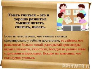 Уметь учиться – это и хорошо развитые умения читать, считать, писать. Уметь учит