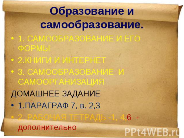 1. САМООБРАЗОВАНИЕ И ЕГО ФОРМЫ 1. САМООБРАЗОВАНИЕ И ЕГО ФОРМЫ 2.КНИГИ И ИНТЕРНЕТ 3. САМООБРАЗОВАНИЕ И САМООРГАНИЗАЦИЯ ДОМАШНЕЕ ЗАДАНИЕ 1.ПАРАГРАФ 7, в. 2,3 2. РАБОЧАЯ ТЕТРАДЬ -1, 4,6 - дополнительно