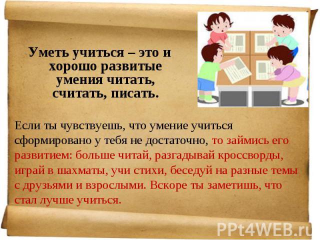 Уметь учиться – это и хорошо развитые умения читать, считать, писать. Уметь учиться – это и хорошо развитые умения читать, считать, писать.