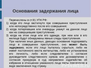 Основания задержания лица Перечислены в ст.91 УПК РФ: 1) когда это лицо застигну