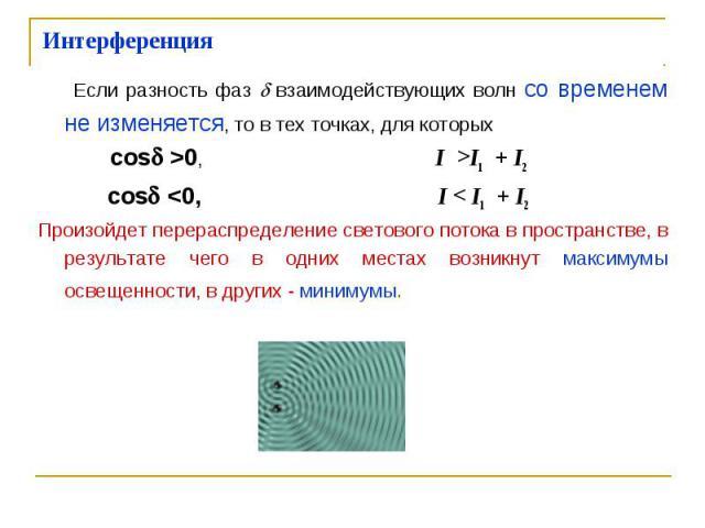 Если разность фаз взаимодействующих волн со временем не изменяется, то в тех точках, для которых Если разность фаз взаимодействующих волн со временем не изменяется, то в тех точках, для которых cos >0, I >I1 + I2 cos <0, I < I1 + I2 Прои…