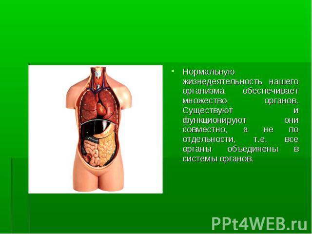 Нормальную жизнедеятельность нашего организма обеспечивает множество органов. Существуют и функционируют они совместно, а не по отдельности, т.е. все органы объединены в системы органов. Нормальную жизнедеятельность нашего организма обеспечивает мно…