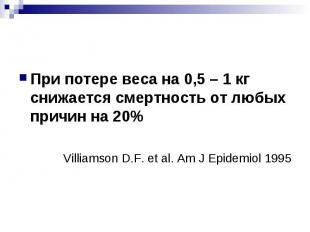 При потере веса на 0,5 – 1 кг снижается смертность от любых причин на 20% Villia