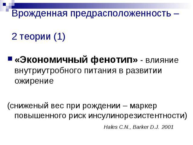 Врожденная предрасположенность – 2 теории (1) «Экономичный фенотип» - влияние внутриутробного питания в развитии ожирение (сниженый вес при рождении – маркер повышенного риск инсулинорезистентности) Hales C.N., Barker D.J. 2001