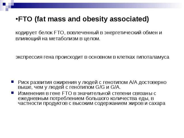 FTO (fat mass and obesity associated) кодирует белок FTO,вовлеченный в энергетический обмен и влияющий на метаболизм в целом. экспрессия генапроисходит в основном в клетках гипоталамуса Риск развития ожирения у людей сг…