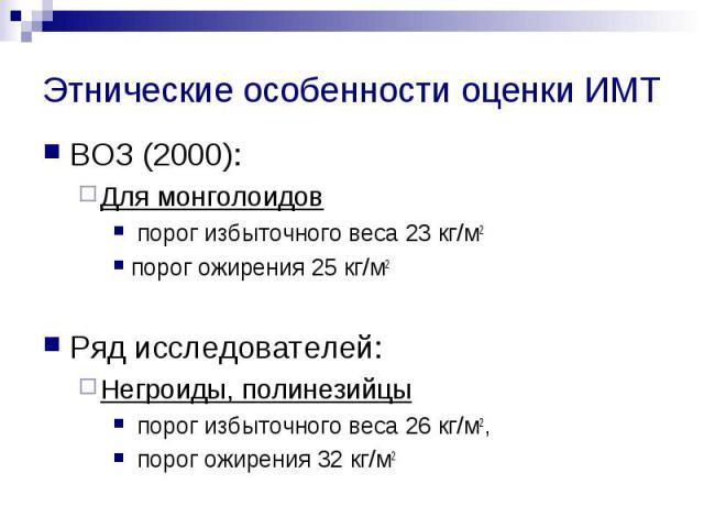 Этнические особенности оценки ИМТ ВОЗ (2000): Для монголоидов порог избыточного веса 23 кг/м2 порог ожирения 25 кг/м2 Ряд исследователей: Негроиды, полинезийцы порог избыточного веса 26 кг/м2, порог ожирения 32 кг/м2