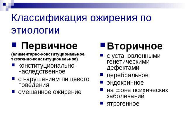 Классификация ожирения по этиологии Первичное (алиментарно-конституциональное, экзогенно-конституциональное) конституционально-наследственное с нарушением пищевого поведения смешанное ожирение