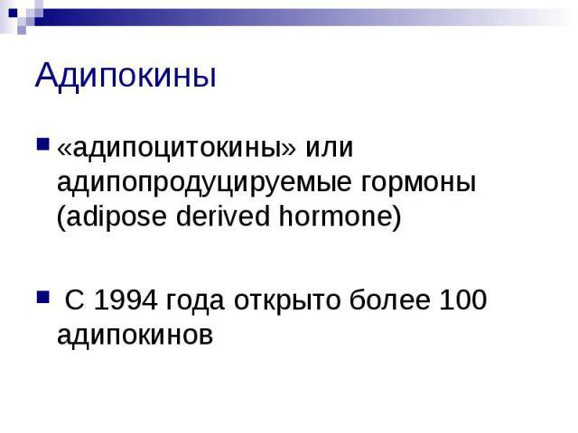 Адипокины «адипоцитокины» или адипопродуцируемые гормоны (adipose derived hormone) С 1994 года открыто более 100 адипокинов
