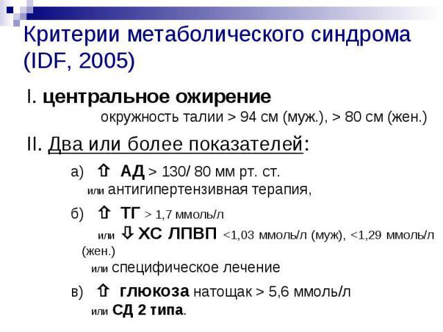 Критерии метаболического синдрома (IDF, 2005) I. центральное ожирение окружность талии > 94 см (муж.), > 80 см (жен.) II. Два или более показателей: а) АД > 130/ 80 мм рт. ст. или антигипертензивная терапия, б) ТГ > 1,7 ммоль/л или ХС ЛП…