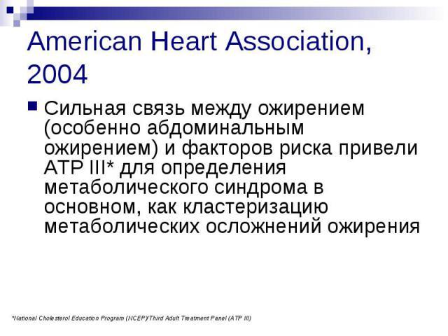 American Heart Association, 2004 Сильная связь между ожирением (особенно абдоминальным ожирением) и факторов риска привели ATP III* для определения метаболического синдрома в основном, как кластеризацию метаболических осложнений ожирения