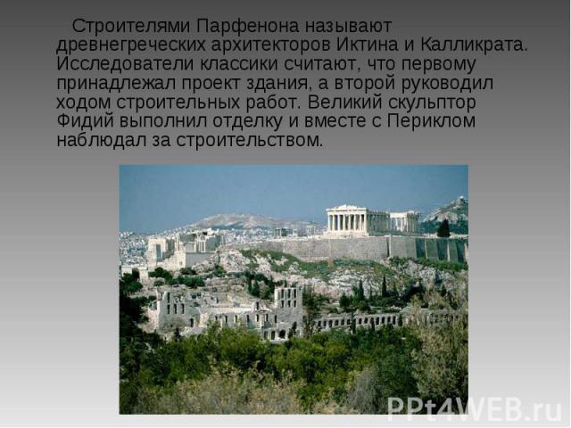 Строителями Парфенона называют древнегреческих архитекторов Иктина и Калликрата. Исследователи классики считают, что первому принадлежал проект здания, а второй руководил ходом строительных работ. Великий скульптор Фидий выполнил отделку и вместе с …