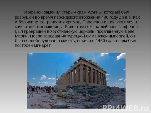 Парфенон заменил старый храм Афины, который был разрушен во время персидского вторжения 480 году до н.э. Как и большинство греческих храмов, Парфенон использовался в качестве сокровищницы. В шестом веке нашей эры Парфенон был превращен в христианску…