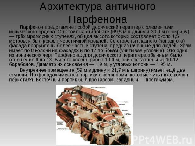 Архитектура античного Парфенона Парфенон представляет собой дорический периптер с элементами ионического ордера. Он стоит на стилобате (69,5 м в длину и 30,9 м в ширину) — трёх мраморных ступенях, общая высота которых составляет около 1,5 метров, и …