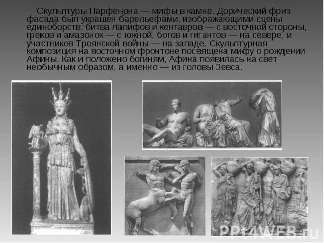 Скульптуры Парфенона — мифы в камне. Дорический фриз фасада был украшен барельефами, изображающими сцены единоборств: битва лапифов и кентавров — с восточной стороны, греков и амазонок — с южной, богов и гигантов — на севере, и участников Троянской …