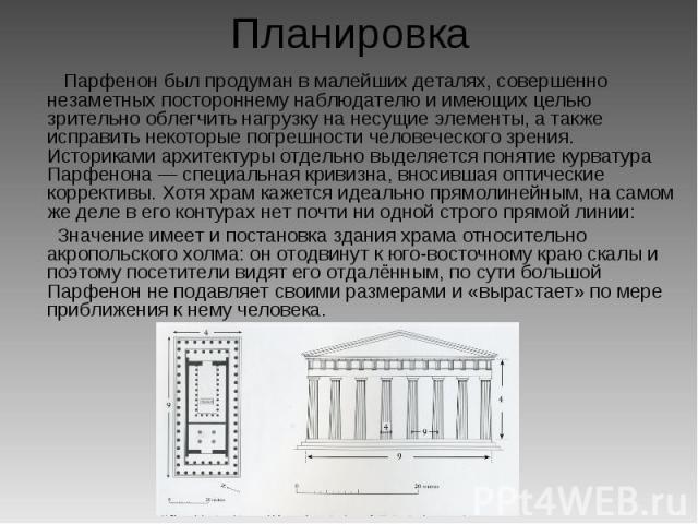 Планировка Парфенон был продуман в малейших деталях, совершенно незаметных постороннему наблюдателю и имеющих целью зрительно облегчить нагрузку на несущие элементы, а также исправить некоторые погрешности человеческого зрения. Историками архитектур…