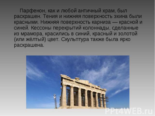 Парфенон, как и любой античный храм, был раскрашен. Тения и нижняя поверхность эхина были красными. Нижняя поверхность карниза — красной и синей. Кессоны перекрытий колоннады, сделанные из мрамора, красились в синий, красный и золотой (или жёлтый) ц…