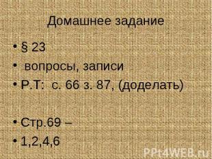 § 23 § 23 вопросы, записи Р.Т: с. 66 з. 87, (доделать) Стр.69 – 1,2,4,6