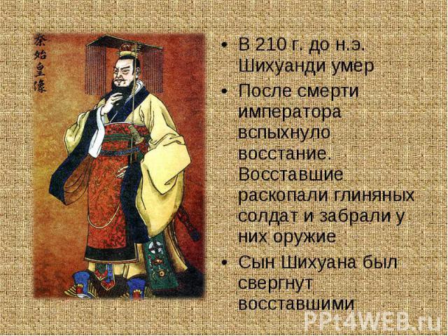 В 210 г. до н.э. Шихуанди умер В 210 г. до н.э. Шихуанди умер После смерти императора вспыхнуло восстание. Восставшие раскопали глиняных солдат и забрали у них оружие Сын Шихуана был свергнут восставшими