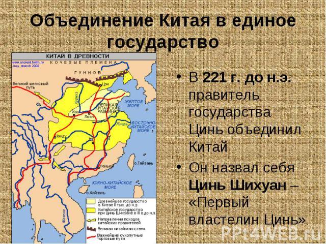В 221 г. до н.э. правитель государства Цинь объединил Китай В 221 г. до н.э. правитель государства Цинь объединил Китай Он назвал себя Цинь Шихуан – «Первый властелин Цинь»