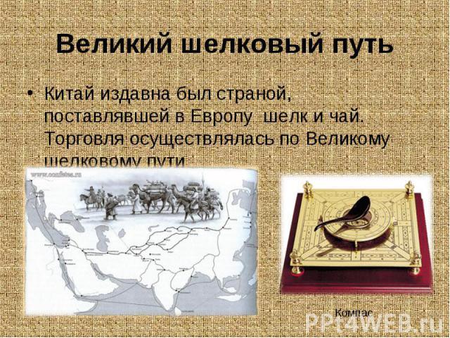 Китай издавна был страной, поставлявшей в Европу шелк и чай. Торговля осуществлялась по Великому шелковому пути Китай издавна был страной, поставлявшей в Европу шелк и чай. Торговля осуществлялась по Великому шелковому пути