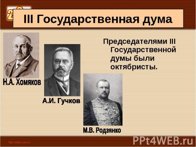 Председателями III Государственной думы были октябристы. Председателями III Государственной думы были октябристы.