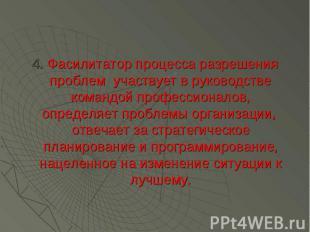 4. Фасилитатор процесса разрешения проблем участвует в руководстве командой проф
