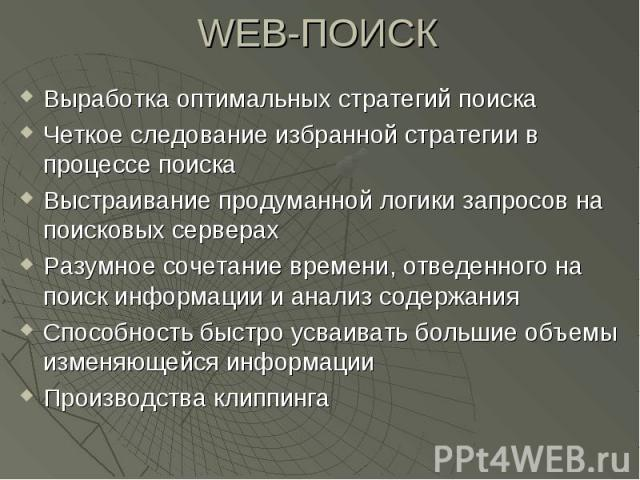WEB-ПОИСК Выработка оптимальных стратегий поиска Четкое следование избранной стратегии в процессе поиска Выстраивание продуманной логики запросов на поисковых серверах Разумное сочетание времени, отведенного на поиск информации и анализ содержания С…