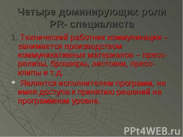Четыре доминирующих роли PR- специалиста 1. Технический работник коммуникации – занимается производством коммуникативных материалов – пресс-релизы, брошюры, листовки, пресс-клипы и т.д. Является исполнителем программ, не имея доступа к принятию реше…