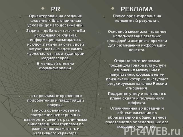 PR PR Ориентирован на создание косвенных благоприятных условий для его достижений. Задача – добиться того, чтобы исходящая от клиента информация размещалась исключительно за счет своей актуальности как для самих журналистов, так и аудитории медиарес…