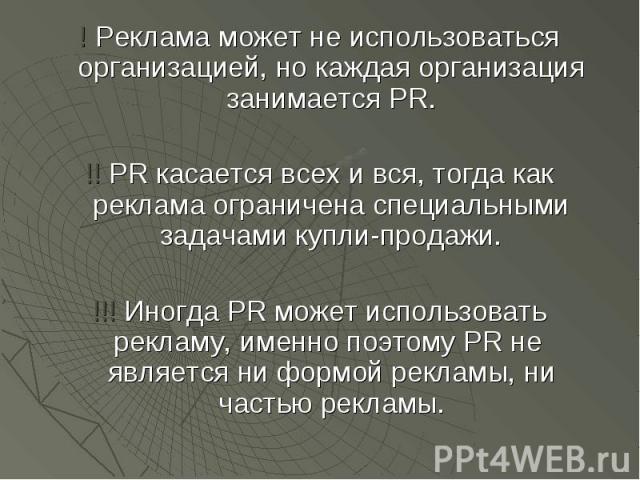! Реклама может не использоваться организацией, но каждая организация занимается PR. ! Реклама может не использоваться организацией, но каждая организация занимается PR. !! PR касается всех и вся, тогда как реклама ограничена специальными задачами к…